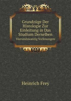 Grundzuge Der Histologie Zur Einleitung in Das Studium Derselben Vierundzwanzig Vorlesungen (Paperback)
