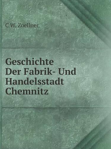 Geschichte Der Fabrik- Und Handelsstadt Chemnitz (Paperback)