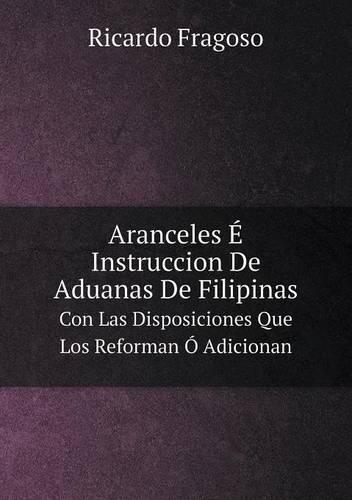 Aranceles E Instruccion de Aduanas de Filipinas Con Las Disposiciones Que Los Reforman O Adicionan (Paperback)