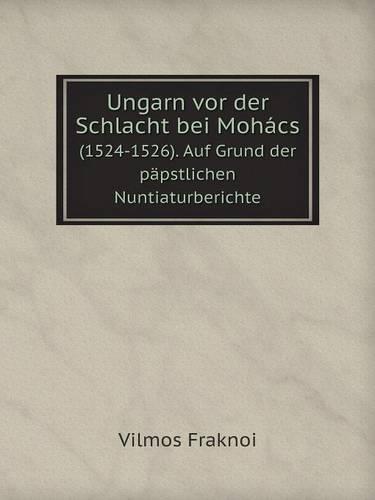 Ungarn VOR Der Schlacht Bei Mohacs (1524-1526). Auf Grund Der Papstlichen Nuntiaturberichte (Paperback)