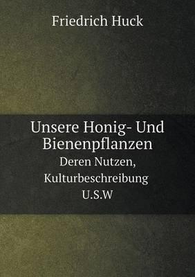 Unsere Honig- Und Bienenpflanzen Deren Nutzen, Kulturbeschreibung U.S.W (Paperback)