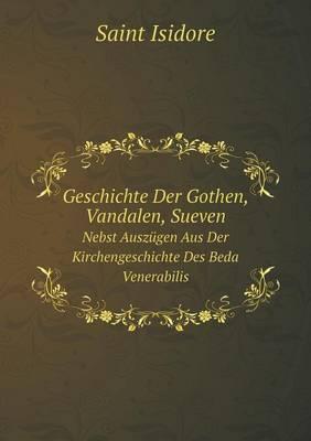 Geschichte Der Gothen, Vandalen, Sueven Nebst Auszugen Aus Der Kirchengeschichte Des Beda Venerabilis (Paperback)