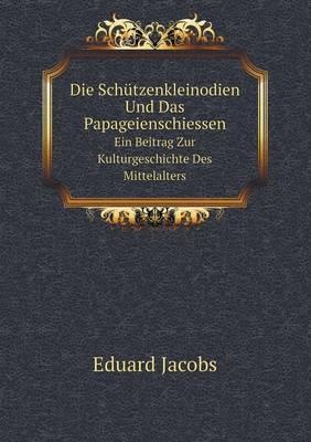 Die Schutzenkleinodien Und Das Papageienschiessen Ein Beitrag Zur Kulturgeschichte Des Mittelalters (Paperback)