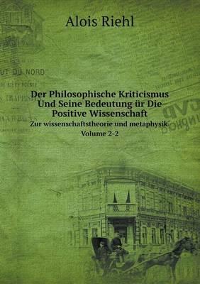 Der Philosophische Kriticismus Und Seine Bedeutung Ur Die Positive Wissenschaft Zur Wissenschaftstheorie Und Metaphysik Volume 2-2 (Paperback)