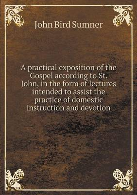 A Practical Exposition of the Gospel According to St. John, in the Form of Lectures Intended to Assist the Practice of Domestic Instruction and Devotion (Paperback)