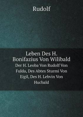 Leben Des H. Bonifazius Von Wilibald Der H. Leoba Von Rudolf Von Fulda, Des Abtes Sturmi Von Eigil, Des H. Lebvin Von Hucbald (Paperback)