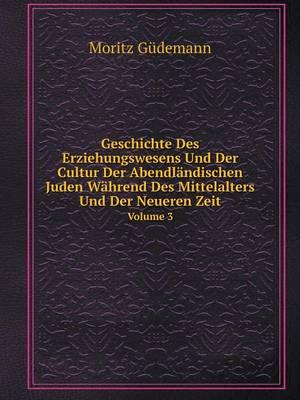 Geschichte Des Erziehungswesens Und Der Cultur Der Abendlandischen Juden Wahrend Des Mittelalters Und Der Neueren Zeit Volume 3 (Paperback)