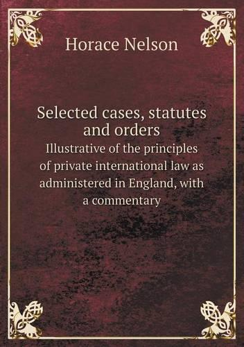 Selected Cases, Statutes and Orders Illustrative of the Principles of Private International Law as Administered in England, with a Commentary (Paperback)