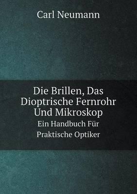 Die Brillen, Das Dioptrische Fernrohr Und Mikroskop Ein Handbuch Fur Praktische Optiker (Paperback)