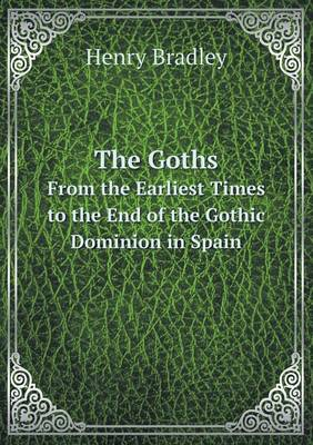 The Goths from the Earliest Times to the End of the Gothic Dominion in Spain (Paperback)