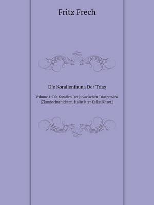 Die Korallenfauna Der Trias Volume 1: Die Korallen Der Juvavischen Triasprovinz (Zlambachschichten, Hallstatter Kalke, Rhaet.) (Paperback)