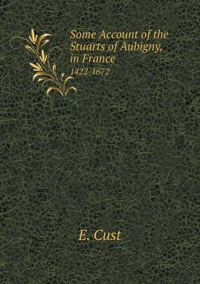 Some Account of the Stuarts of Aubigny in France 1422-1672 (Paperback)