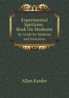 Experimental Spiritism: Book on Mediums Or, Guide for Mediums and Invocators (Paperback)