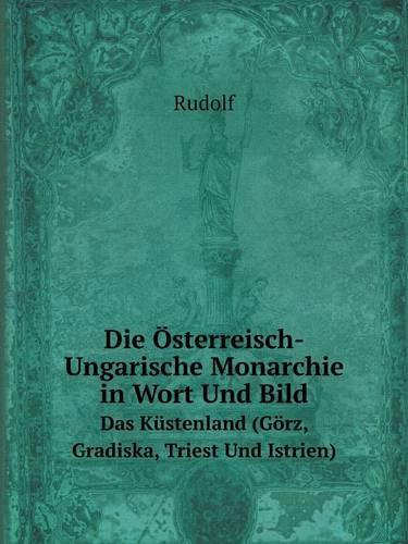 Die Osterreisch-Ungarische Monarchie in Wort Und Bild Das Kustenland (Gorz, Gradiska, Triest Und Istrien) (Paperback)