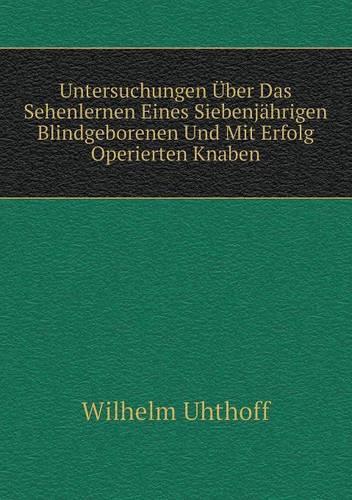 Untersuchungen Uber Das Sehenlernen Eines Siebenjahrigen Blindgeborenen Und Mit Erfolg Operierten Knaben (Paperback)