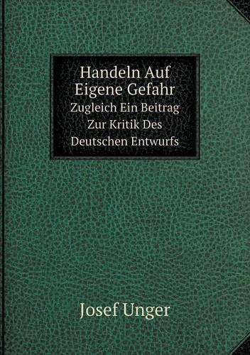 Handeln Auf Eigene Gefahr Zugleich Ein Beitrag Zur Kritik Des Deutschen Entwurfs (Paperback)