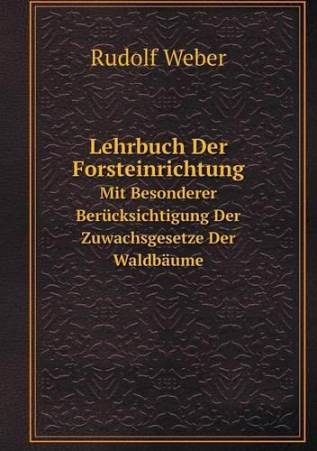 Lehrbuch Der Forsteinrichtung Mit Besonderer Berucksichtigung Der Zuwachsgesetze Der Waldbaume (Paperback)