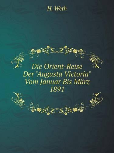 Die Orient-Reise Der Augusta Victoria Vom Januar Bis Marz 1891 (Paperback)