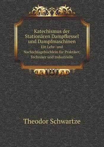 Katechismus Der Stationaren Dampfkessel Und Dampfmaschinen Ein Lehr- Und Nachschlagebuchlein Fur Praktiker, Techniker Und Industrielle (Paperback)