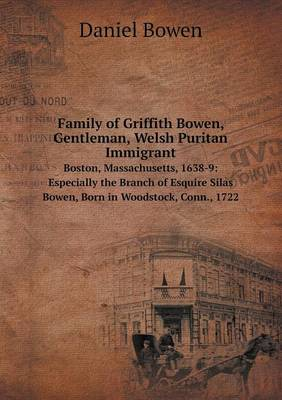 Family of Griffith Bowen, Gentleman, Welsh Puritan Immigrant Boston, Massachusetts, 1638-9: Especially the Branch of Esquire Silas Bowen, Born in Woodstock, Conn., 1722 (Paperback)