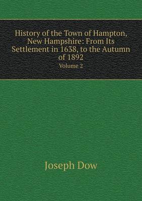 History of the Town of Hampton, New Hampshire: From Its Settlement in 1638, to the Autumn of 1892 Volume 2 (Paperback)