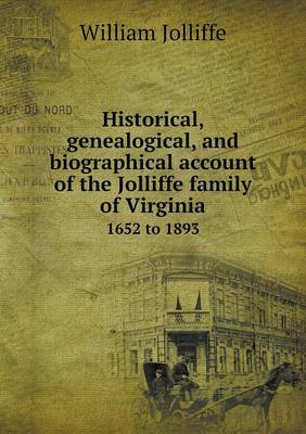 Historical, Genealogical, and Biographical Account of the Jolliffe Family of Virginia 1652 to 1893 (Paperback)