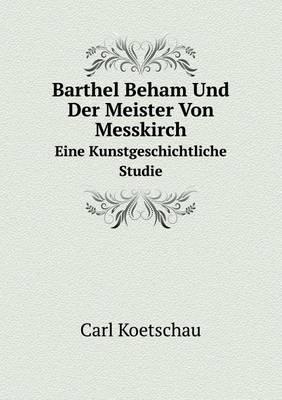 Barthel Beham Und Der Meister Von Messkirch Eine Kunstgeschichtliche Studie (Paperback)