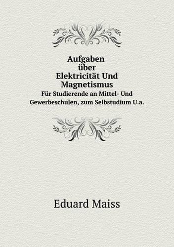 Aufgaben Uber Elektricitat Und Magnetismus Fur Studierende an Mittel- Und Gewerbeschulen U.a (Paperback)