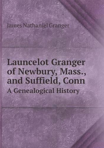 Launcelot Granger of Newbury, Mass., and Suffield, Conn a Genealogical History (Paperback)