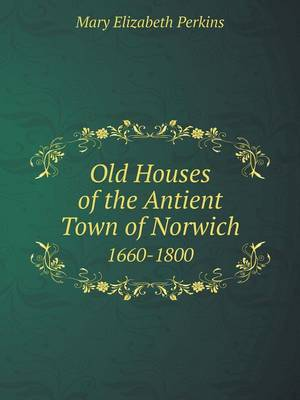Old Houses of the Antient Town of Norwich 1660-1800 (Paperback)