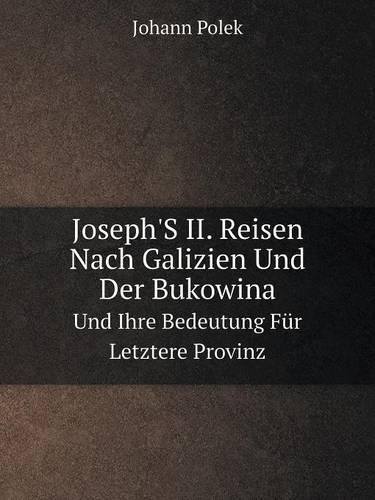Joseph's II. Reisen Nach Galizien Und Der Bukowina Und Ihre Bedeutung Fur Letztere Provinz (Paperback)