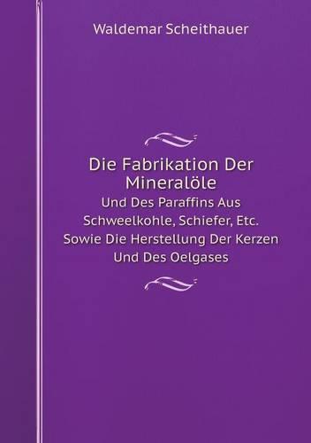 Die Fabrikation Der Mineralole Und Des Paraffins Aus Schweelkohle, Schiefer, Etc. Sowie Die Herstellung Der Kerzen Und Des Oelgases (Paperback)