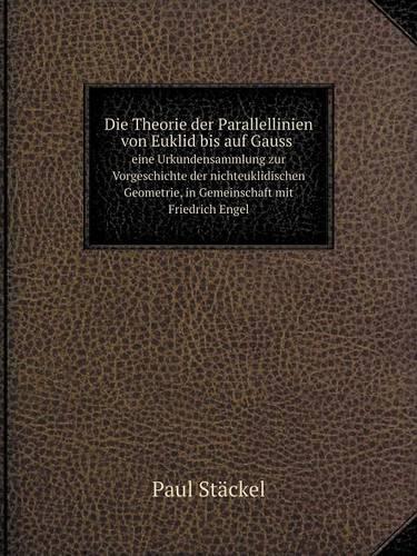 Die Theorie Der Parallellinien Von Euklid Bis Auf Gauss Eine Urkundensammlung Zur Vorgeschichte Der Nichteuklidischen Geometrie, in Gemeinschaft Mit Friedrich Engel (Paperback)