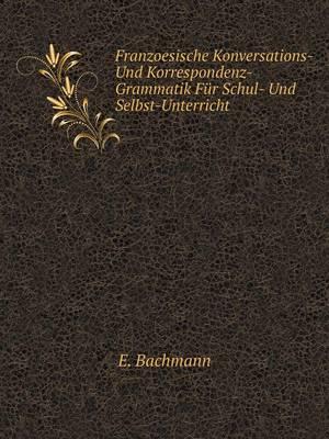 Franzoesische Konversations- Und Korrespondenz-Grammatik Fur Schul- Und Selbst-Unterricht (Paperback)