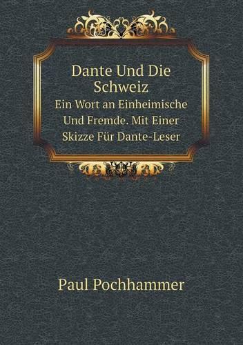 Dante Und Die Schweiz Ein Wort an Einheimische Und Fremde. Mit Einer Skizze Fur Dante-Leser (Paperback)
