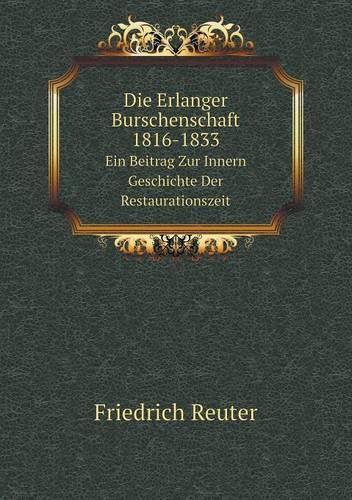 Die Erlanger Burschenschaft, 1816-1833 Ein Beitrag Zur Innern Geschichte Der Restaurationszeit (Paperback)