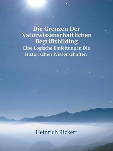 Die Grenzen Der Naturwissenschaftlichen Begriffsbilding Eine Logische Einleitung in Die Historischen Wissenschaften (Paperback)