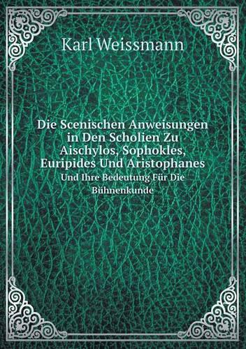 Die Scenischen Anweisungen in Den Scholien Zu Aischylos, Sophokles, Euripides Und Aristophanes Und Ihre Bedeutung Fur Die Buhnenkunde (Paperback)