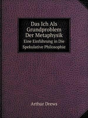 Das Ich ALS Grundproblem Der Metaphysik Eine Einfuhrung in Die Spekulative Philosophie (Paperback)