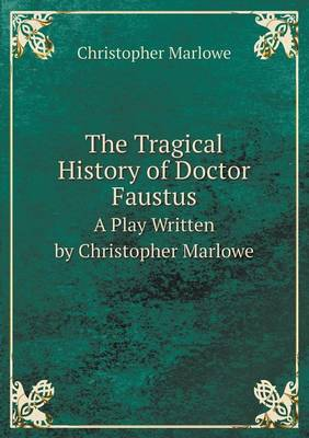 The Tragical History of Doctor Faustus a Play Written by Christopher Marlowe (Paperback)
