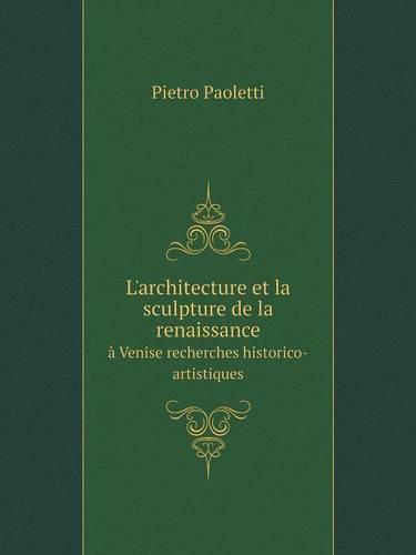 L'Architecture Et La Sculpture de La Renaissance a Venise Recherches Historico-Artistiques (Paperback)