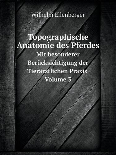 Topographische Anatomie Des Pferdes Mit Besonderer Berucksichtigung Der Tierarztlichen Praxis. Volume 3 (Paperback)
