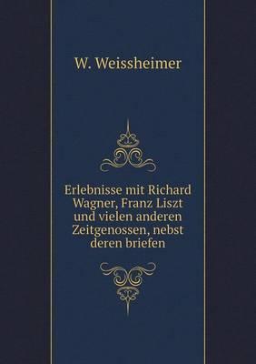 Erlebnisse Mit Richard Wagner, Franz Liszt Und Vielen Anderen Zeitgenossen, Nebst Deren Briefen (Paperback)