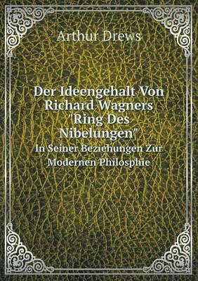 Der Ideengehalt Von Richard Wagners Ring Des Nibelungen in Seiner Beziehungen Zur Modernen Philosphie (Paperback)