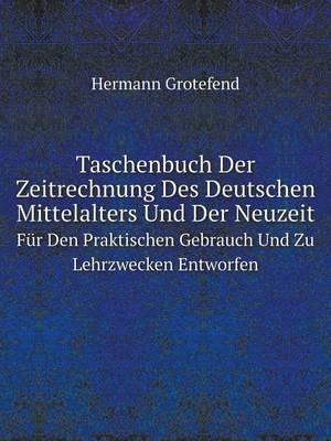 Taschenbuch Der Zeitrechnung Des Deutschen Mittelalters Und Der Neuzeit: Fur Den Praktischen Gebrauch Und Zu Lehrzwecken Entworfen (Paperback)