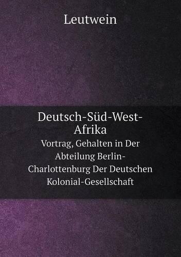 Deutsch-Sud-West-Afrika Vortrag, Gehalten in Der Abteilung Berlin-Charlottenburg Der Deutschen Kolonial-Gesellschaft (Paperback)