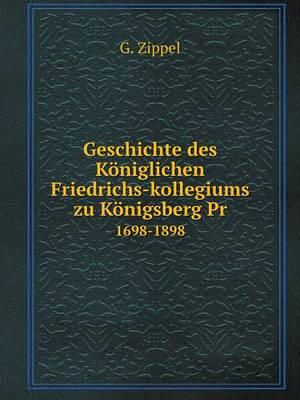 Geschichte Des Koniglichen Friedrichs-Kollegiums Zu Konigsberg PR 1698-1898 (Paperback)