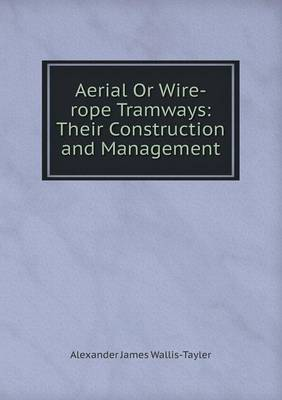 Aerial or Wire-Rope Tramways: Their Construction and Management (Paperback)