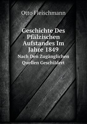 Geschichte Des Pfalzischen Aufstandes Im Jahre 1849 Nach Den Zuganglichen Quellen Geschildert (Paperback)