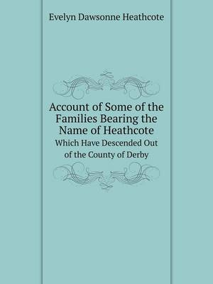 Account of Some of the Families Bearing the Name of Heathcote Which Have Descended Out of the County of Derby (Paperback)